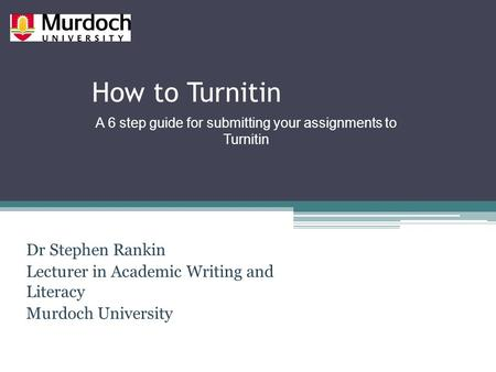 How to Turnitin Dr Stephen Rankin Lecturer in Academic Writing and Literacy Murdoch University A 6 step guide for submitting your assignments to Turnitin.