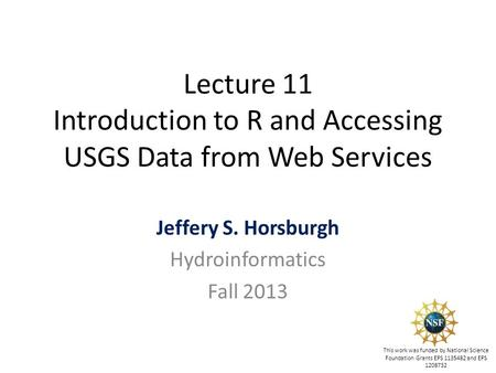 Lecture 11 Introduction to R and Accessing USGS Data from Web Services Jeffery S. Horsburgh Hydroinformatics Fall 2013 This work was funded by National.