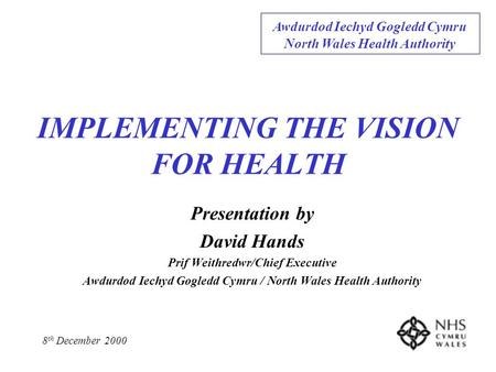 IMPLEMENTING THE VISION FOR HEALTH Presentation by David Hands Prif Weithredwr/Chief Executive Awdurdod Iechyd Gogledd Cymru / North Wales Health Authority.
