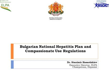 Bulgarian National Hepatitis Plan and Compassionate Use Regulations Dr. Stanimir Hasardzhiev Executive Director, ELPA Chairperson, Hepasist REPUBLIC OF.
