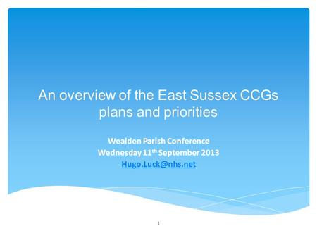 1 An overview of the East Sussex CCGs plans and priorities Wealden Parish Conference Wednesday 11 th September 2013