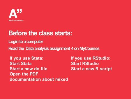 Before the class starts: Login to a computer Read the Data analysis assignment 4 on MyCourses If you use Stata: Start Stata Start a new do file Open the.
