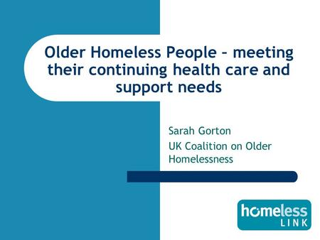 Older Homeless People – meeting their continuing health care and support needs Sarah Gorton UK Coalition on Older Homelessness.