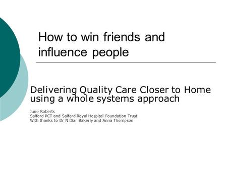 How to win friends and influence people Delivering Quality Care Closer to Home using a whole systems approach June Roberts Salford PCT and Salford Royal.