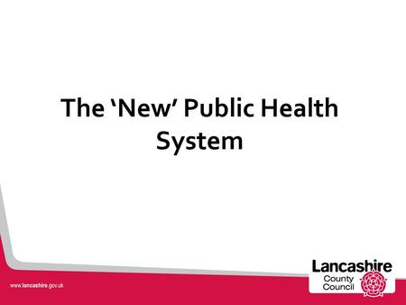 The 'New' Public Health System. A new system... Public Health in Lancashire Public Health teams in: Lancashire County Council Public Health England (Lancashire.