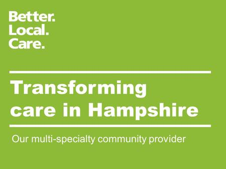 Transforming care in Hampshire Our multi-specialty community provider.