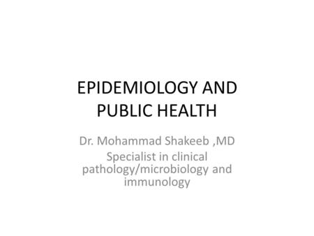 EPIDEMIOLOGY AND PUBLIC HEALTH Dr. Mohammad Shakeeb,MD Specialist in clinical pathology/microbiology and immunology.