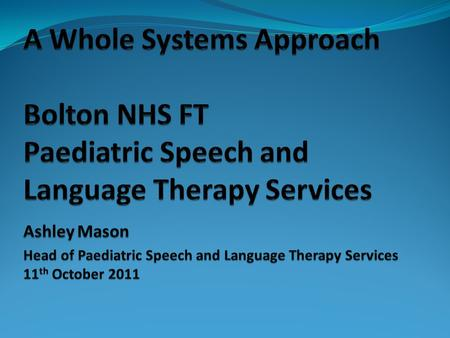 Bolton, where? Service Specification… … To lead and facilitate a 'whole systems' approach to meeting the speech, language and communication and dysphagia.