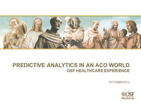 PREDICTIVE ANALYTICS IN AN ACO WORLD OSF HEALTHCARE EXPERIENCE OCTOBER 2014.