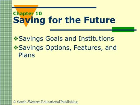 © South-Western Educational Publishing Chapter 10 Saving for the Future  Savings Goals and Institutions  Savings Options, Features, and Plans.