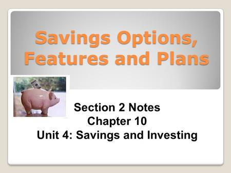 Savings Options, Features and Plans Section 2 Notes Chapter 10 Unit 4: Savings and Investing.