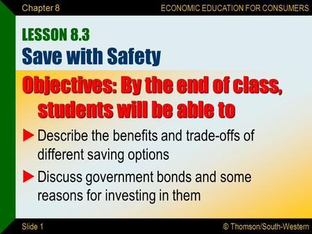 © Thomson/South-Western ECONOMIC EDUCATION FOR CONSUMERS Slide 1 Chapter 8 LESSON 8.3 Save with Safety Objectives: By the end of class, students will be.