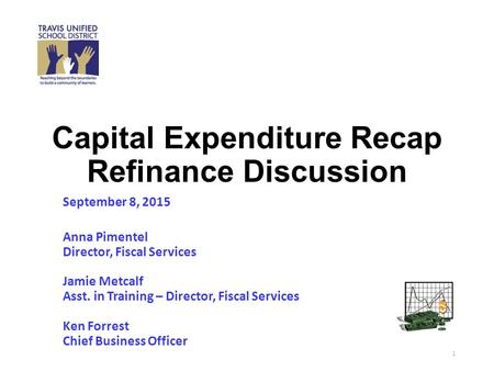 Capital Expenditure Recap Refinance Discussion September 8, 2015 Anna Pimentel Director, Fiscal Services Jamie Metcalf Asst. in Training – Director, Fiscal.