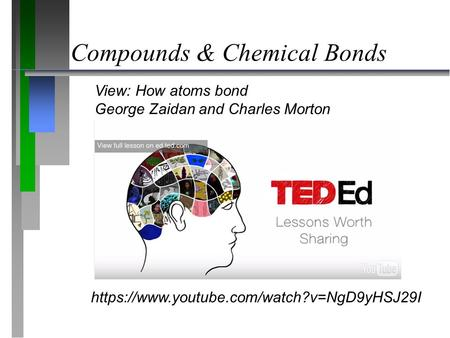 Compounds & Chemical Bonds https://www.youtube.com/watch?v=NgD9yHSJ29I View: How atoms bond George Zaidan and Charles Morton.