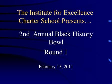 The Institute for Excellence Charter School Presents… 2nd Annual Black History Bowl Round 1 February 15, 2011.