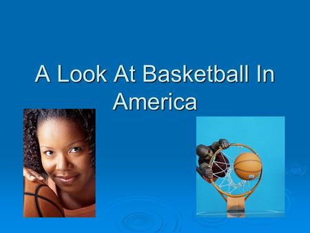 A Look At Basketball In America. Basketball: From the Beginning.