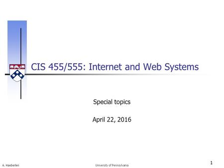 A. Haeberlen CIS 455/555: Internet and Web Systems 1 University of Pennsylvania Special topics April 22, 2016.