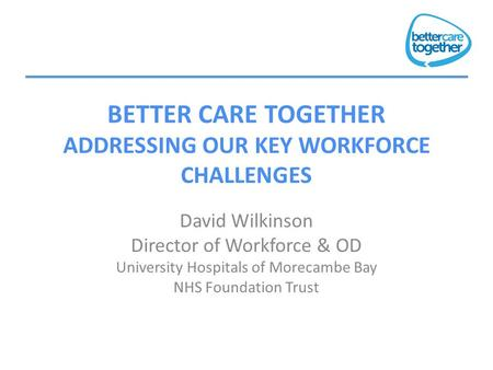 BETTER CARE TOGETHER ADDRESSING OUR KEY WORKFORCE CHALLENGES David Wilkinson Director of Workforce & OD University Hospitals of Morecambe Bay NHS Foundation.