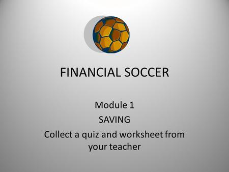 FINANCIAL SOCCER Module 1 SAVING Collect a quiz and worksheet from your teacher.