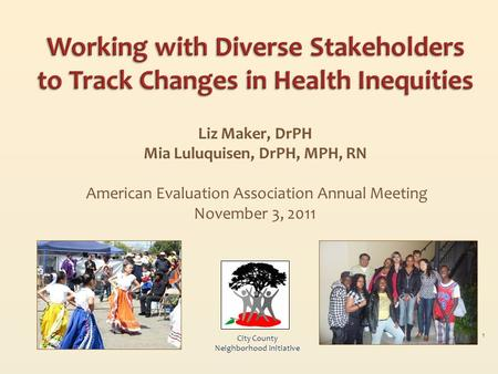 Liz Maker, DrPH Mia Luluquisen, DrPH, MPH, RN American Evaluation Association Annual Meeting November 3, 2011 City County Neighborhood Initiative 1.