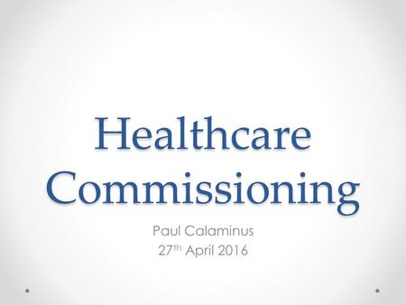 Healthcare Commissioning Paul Calaminus 27 th April 2016.