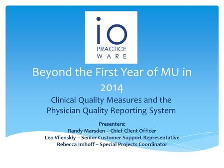 Beyond the First Year of MU in 2014 Clinical Quality Measures and the Physician Quality Reporting System Presenters: Randy Marsden – Chief Client Officer.