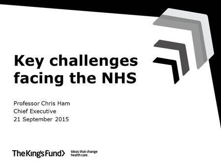 Key challenges facing the NHS Professor Chris Ham Chief Executive 21 September 2015.