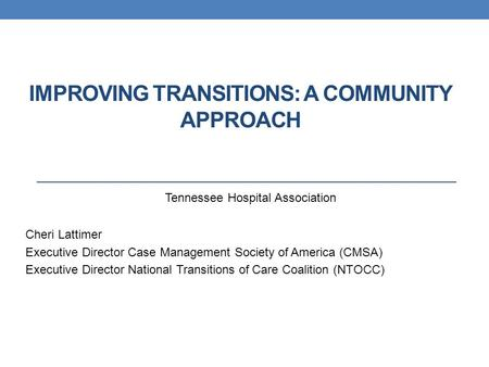 IMPROVING TRANSITIONS: A COMMUNITY APPROACH Cheri Lattimer Executive Director Case Management Society of America (CMSA) Executive Director National Transitions.