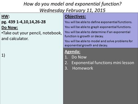 HW: pg. 439 1-4,10,14,26-28 Do Now: Take out your pencil, notebook, and calculator. 1) Objectives: You will be able to define exponential functions. You.
