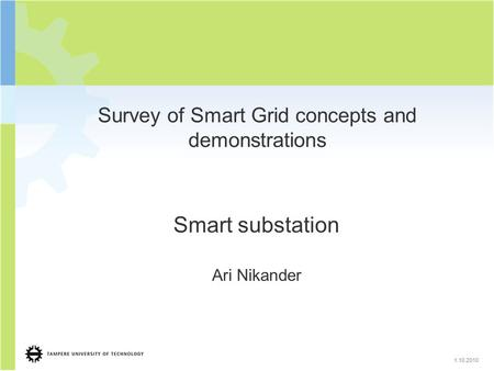 1.10.2010 Survey of Smart Grid concepts and demonstrations Smart substation Ari Nikander.
