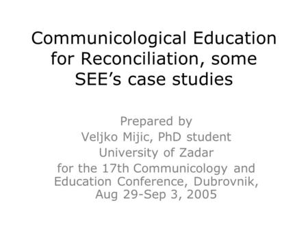 Communicological Education for Reconciliation, some SEE's case studies Prepared by Veljko Mijic, PhD student University of Zadar for the 17th Communicology.
