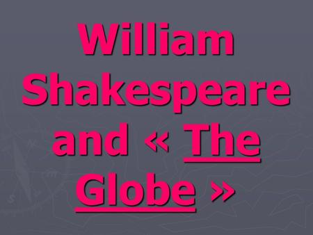 William Shakespeare and « The Globe ». Summary Biography of William Shakespeare. Biography of William Shakespeare. Description of « the Globe » theatre.