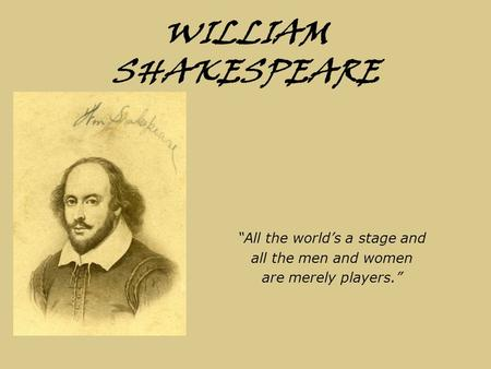 "WILLIAM SHAKESPEARE ""All the world's a stage and all the men and women are merely players."""