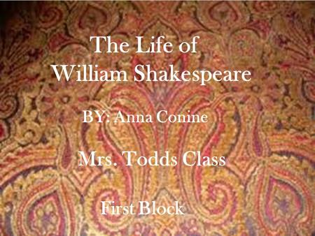 The Life of William Shakespeare BY: Anna Conine Mrs. Todds Class First Block.