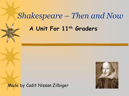 Shakespeare – Then and Now A Unit For 11 th Graders Made by Cadit Nissan Zilbiger.