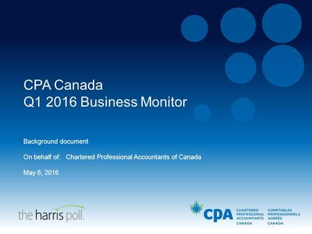 CPA Canada Q1 2016 Business Monitor Background document On behalf of: Chartered Professional Accountants of Canada May 6, 2016.