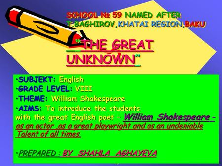 "SCHOOL № 59 NAMED AFTER T.BAGHIROV,KHATAI REGION,BAKU ""THE GREAT UNKNOWN"" SUBJEKT: EnglishSUBJEKT: English GRADE LEVEL: VIIIGRADE LEVEL: VIII THEME: William."