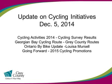 Update on Cycling Initiatives Dec. 5, 2014 Cycling Activities 2014 - Cycling Survey Results Georgian Bay Cycling Route - Grey County Routes Ontario By.