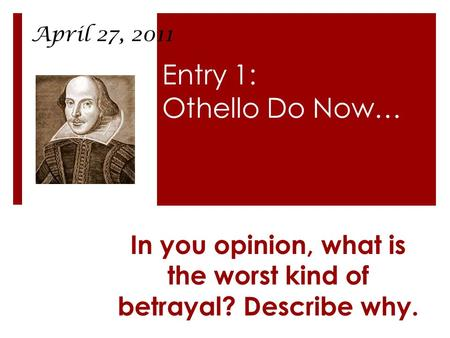 Entry 1: Othello Do Now… In you opinion, what is the worst kind of betrayal? Describe why. April 27, 2011.