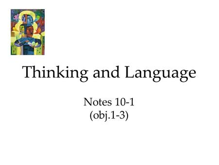 Thinking and Language Notes 10-1 (obj.1-3). 1.) Thinking ****Thinking, or cognition, refers to a process that involves knowing, understanding, remembering,