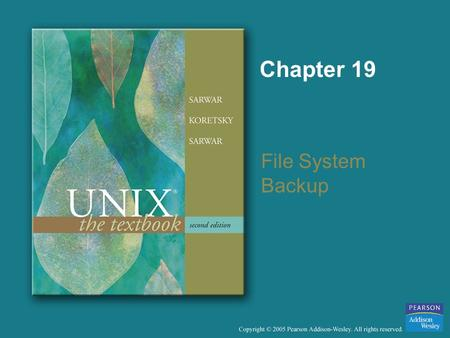 Chapter 19 File System Backup. Copyright © 2005 Pearson Addison-Wesley. All rights reserved. Objectives To describe how files and directories can be archived.