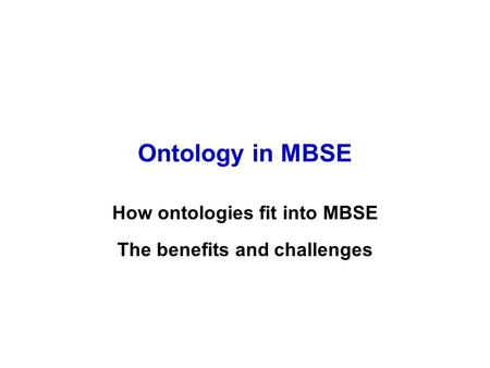 Ontology in MBSE How ontologies fit into MBSE The benefits and challenges.