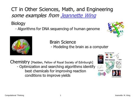 1Computational ThinkingJeannette M. Wing Biology - Algorithms for DNA sequencing of human genome Brain Science - Modeling the brain as a computer CT in.