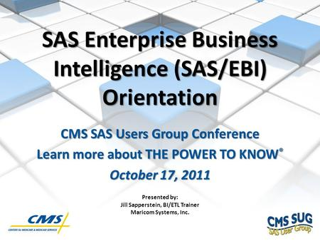 SAS Enterprise Business Intelligence (SAS/EBI) Orientation CMS SAS Users Group Conference Learn more about THE POWER TO KNOW ® October 17, 2011 1 Presented.