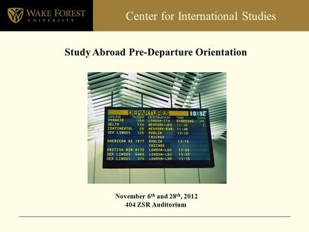 Center for International Studies Study Abroad Pre-Departure Orientation November 6 th and 28 th, 2012 404 ZSR Auditorium.