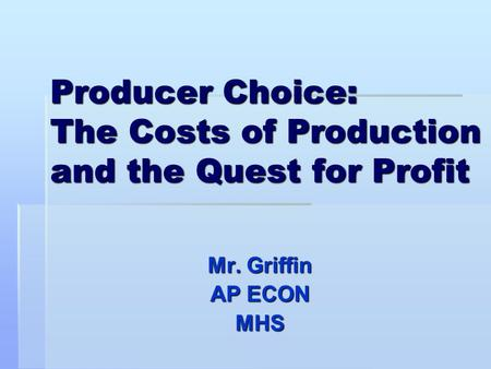 Producer Choice: The Costs of Production and the Quest for Profit Mr. Griffin AP ECON MHS.