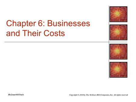McGraw-Hill/Irwin Chapter 6: Businesses and Their Costs Copyright © 2010 by The McGraw-Hill Companies, Inc. All rights reserved.