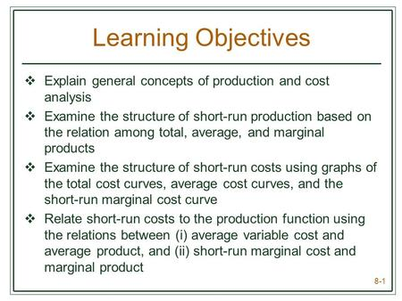 8-1 Learning Objectives  Explain general concepts of production and cost analysis  Examine the structure of short-run production based on the relation.