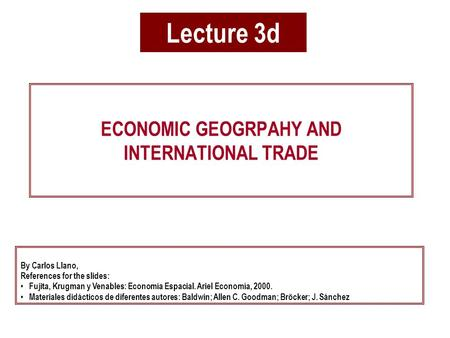 Lecture 3d ECONOMIC GEOGRPAHY AND INTERNATIONAL TRADE By Carlos Llano, References for the slides: Fujita, Krugman y Venables: Economía Espacial. Ariel.