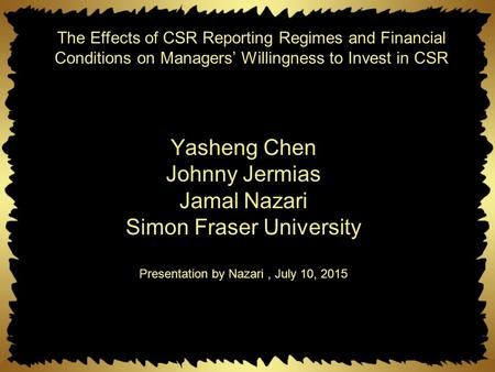 Yasheng Chen Johnny Jermias Jamal Nazari Simon Fraser University Presentation by Nazari, July 10, 2015 The Effects of CSR Reporting Regimes and Financial.